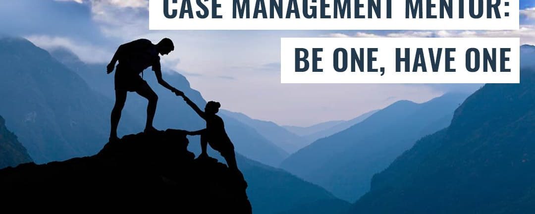 Case Management Mentor: Be One, Have One