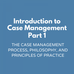 Introduction to Case Management Part 1-The Case Management Process, Philosophy, and Principles of Practice