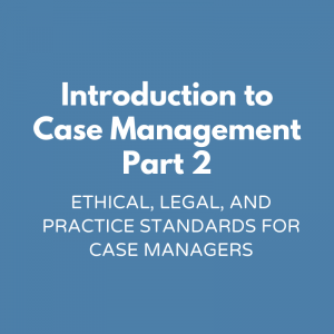 Introduction to Case Management Part 2 - Ethical, Legal, and Practice Standards for Case Managers