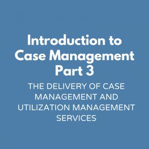 Introduction to Case Management Part 3- The Delivery of Case Management and Utilization Management Services