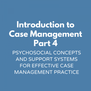 Introduction to Case Management Part 4- Psychosocial Concepts and Support Systems for Effective Case Management Practice
