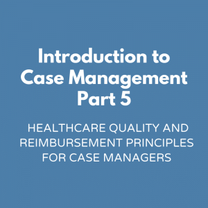 Introduction to Case Management Part 5 - Healthcare Quality and Reimbursement Principles for Case Managers
